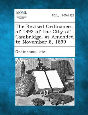 The Revised Ordinances of 1892 of the City of Cambridge, as Amended to November 8, 1899 (Paperback)