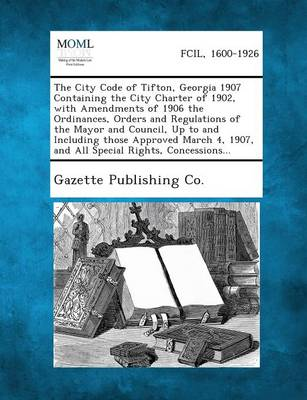 The City Code of Tifton, Georgia 1907 Containing the City Charter of 1902, with Amendments of 1906 the Ordinances, Orders and Regulations of the Mayor (Paperback)