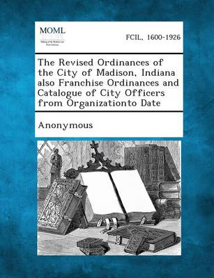 The Revised Ordinances of the City of Madison, Indiana Also Franchise Ordinances and Catalogue of City Officers from Organizationto Date (Paperback)