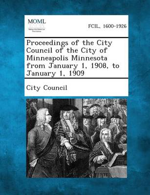 Proceedings of the City Council of the City of Minneapolis Minnesota from January 1, 1908, to January 1, 1909 (Paperback)