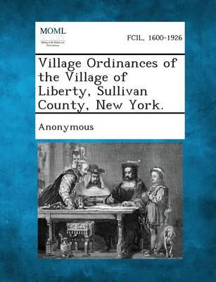 Village Ordinances of the Village of Liberty, Sullivan County, New York. (Paperback)