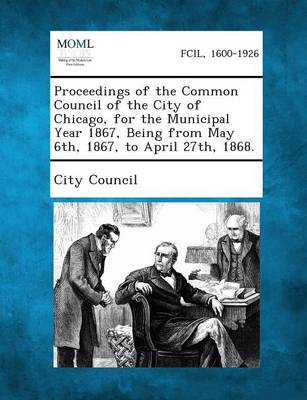 Proceedings of the Common Council of the City of Chicago, for the Municipal Year 1867, Being from May 6th, 1867, to April 27th, 1868. (Paperback)