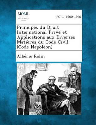 Principes Du Droit International Prive Et Applications Aux Diverses Matieres Du Code Civil (Code Napoleon). (Paperback)