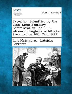 Exposition Submitted by the Costa Rican Boundary Commission to Hon. E. P. Alexander Engineer Arbitrator Presented on 30th June 1897 (Paperback)
