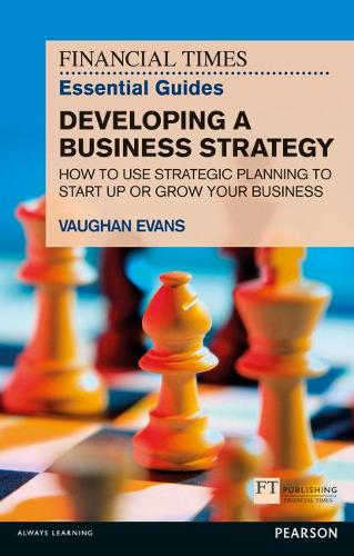 FT Essential Guide to Developing a Business Strategy: How to Use Strategic Planning to Start Up or Grow Your Business - The FT Guides (Paperback)