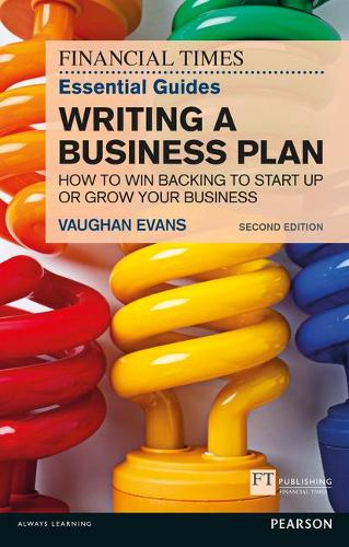 The FT Essential Guide to Writing a Business Plan: How to win backing to start up or grow your business - The FT Guides (Paperback)