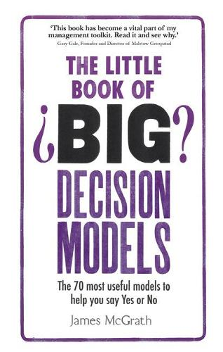 The Little Book of Big Decision Models: The 70 most useful models to help you say Yes or No (Paperback)