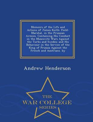Memoirs of the Life and Actions of James Keith: Field-Marshal, in the Prussian Armies. Containing His Conduct in the Muscovite Wars Against the Turks and Swedes; And His Behaviour in the Service of the King of Prussia Against the French and Austrians. by - War College Series (Paperback)