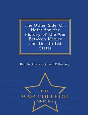 The Other Side: Or, Notes for the History of the War Between Mexico and the United States - War College Series (Paperback)