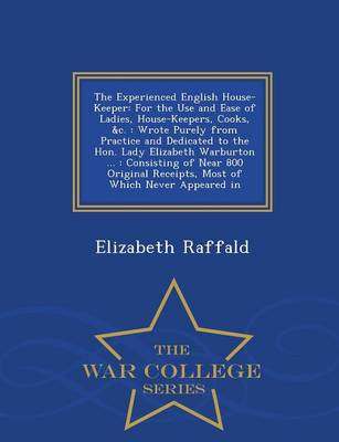 The Experienced English House-Keeper: For the Use and Ease of Ladies, House-Keepers, Cooks, &C.: Wrote Purely from Practice and Dedicated to the Hon. Lady Elizabeth Warburton ...: Consisting of Near 800 Original Receipts, Most of Which Never Appeared in - War College Series (Paperback)
