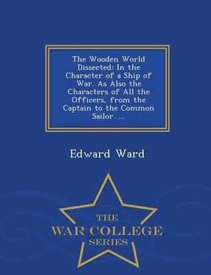 The Wooden World Dissected: In the Character of a Ship of War. as Also the Characters of All the Officers, from the Captain to the Common Sailor. ... - War College Series (Paperback)