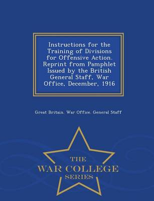 Instructions for the Training of Divisions for Offensive Action. Reprint from Pamphlet Issued by the British General Staff, War Office, December, 1916 - War College Series (Paperback)