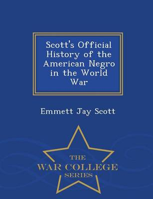 Scott's Official History of the American Negro in the World War - War College Series (Paperback)