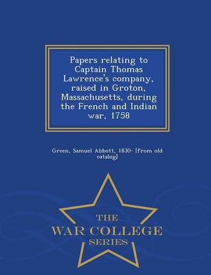 Papers Relating to Captain Thomas Lawrence's Company, Raised in Groton, Massachusetts, During the French and Indian War, 1758 - War College Series (Paperback)