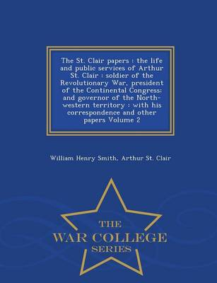 The St. Clair Papers: The Life and Public Services of Arthur St. Clair: Soldier of the Revolutionary War, President of the Continental Congress; And Governor of the North-Western Territory: With His Correspondence and Other Papers Volume 2 - War College Series (Paperback)