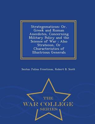 Strategematicon: Or, Greek and Roman Anecdotes, Concerning Military Policy and the Science of War; Also Stratecon, or Characteristics of Illustrious Generals - War College Series (Paperback)