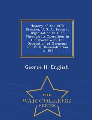 History of the 89th Division, U. S. A.: From It Organization in 1917, Through Its Operations in the World War, the Occupation of Germany and Until Demobilization in 1919 - War College Series (Paperback)