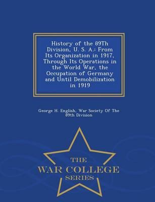History of the 89th Division, U. S. A.: From Its Organization in 1917, Through Its Operations in the World War, the Occupation of Germany and Until Demobilization in 1919 - War College Series (Paperback)