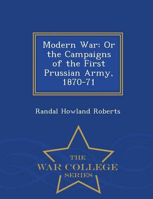 Modern War: Or the Campaigns of the First Prussian Army, 1870-71 - War College Series (Paperback)