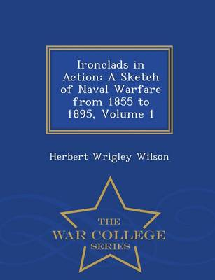 Ironclads in Action: A Sketch of Naval Warfare from 1855 to 1895, Volume 1 - War College Series (Paperback)