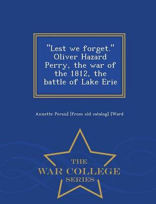 Lest We Forget. Oliver Hazard Perry, the War of the 1812, the Battle of Lake Erie - War College Series (Paperback)