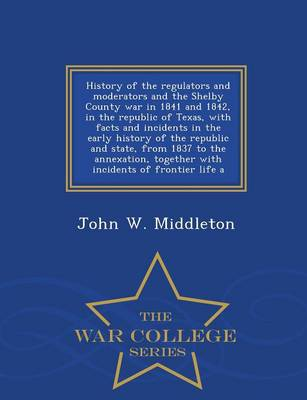 History of the Regulators and Moderators and the Shelby County War in 1841 and 1842, in the Republic of Texas, with Facts and Incidents in the Early History of the Republic and State, from 1837 to the Annexation, Together with Incidents of Frontier Life a (Paperback)