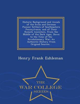 Historic Background and Annals of the Swiss and German Pioneer Settlers of Southeastern Pennsylvania, and of Their Remote Ancestors, from the Middle of the Dark Ages, Down to the Time of the Revolutionary War: An Authentic History from Original Sources .. - War College Series (Paperback)