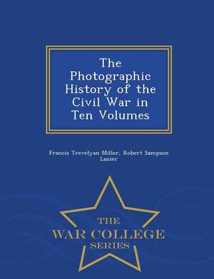The Photographic History of the Civil War in Ten Volumes - War College Series (Paperback)