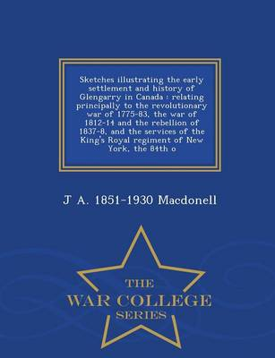 Sketches Illustrating the Early Settlement and History of Glengarry in Canada: Relating Principally to the Revolutionary War of 1775-83, the War of 1812-14 and the Rebellion of 1837-8, and the Services of the King's Royal Regiment of New York, the 84th O (Paperback)