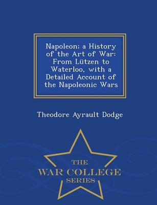 Napoleon; A History of the Art of War: From Lutzen to Waterloo, with a Detailed Account of the Napoleonic Wars - War College Series (Paperback)