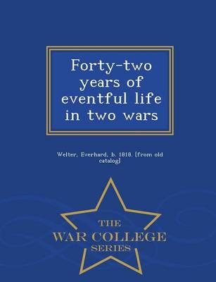 Forty-Two Years of Eventful Life in Two Wars - War College Series (Paperback)