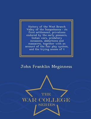History of the West Branch Valley of the Susquehanna: Its First Settlement, Privations Endured by the Early Pioneers, Indian Wars, Predatory Incusions, Abductions and Massacres, Together with an Account of the Fair Play System, and the Trying Scenes of T - War College Series (Paperback)