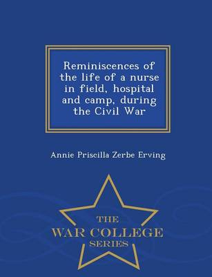Reminiscences of the Life of a Nurse in Field, Hospital and Camp, During the Civil War - War College Series (Paperback)
