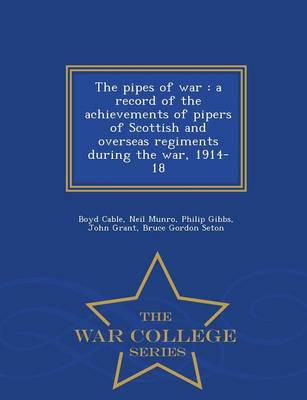 The Pipes of War: A Record of the Achievements of Pipers of Scottish and Overseas Regiments During the War, 1914-18 - War College Series (Paperback)