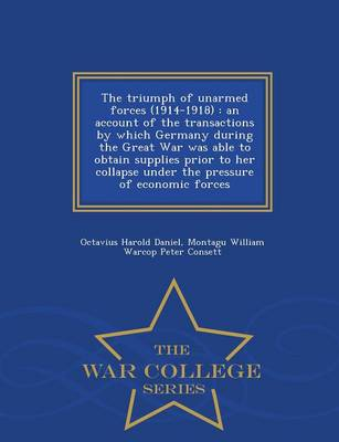 The Triumph of Unarmed Forces (1914-1918): An Account of the Transactions by Which Germany During the Great War Was Able to Obtain Supplies Prior to Her Collapse Under the Pressure of Economic Forces - War College Series (Paperback)