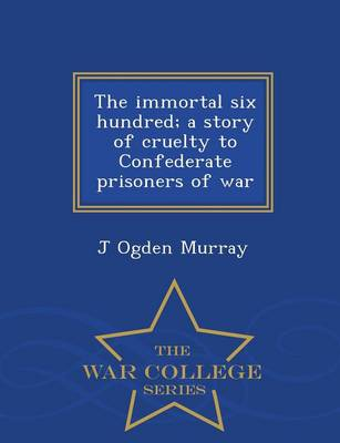 The Immortal Six Hundred; A Story of Cruelty to Confederate Prisoners of War - War College Series (Paperback)