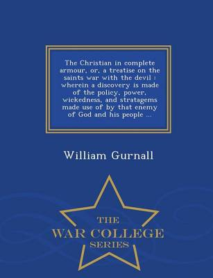 The Christian in Complete Armour, Or, a Treatise on the Saints War with the Devil: Wherein a Discovery Is Made of the Policy, Power, Wickedness, and Stratagems Made Use of by That Enemy of God and His People ... - War College Series (Paperback)