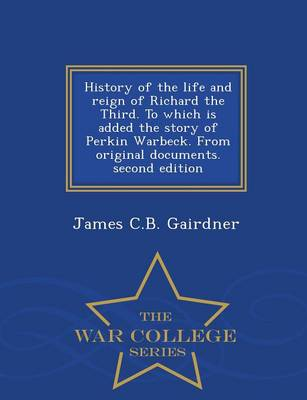 History of the Life and Reign of Richard the Third. to Which Is Added the Story of Perkin Warbeck. from Original Documents. Second Edition - War College Series (Paperback)