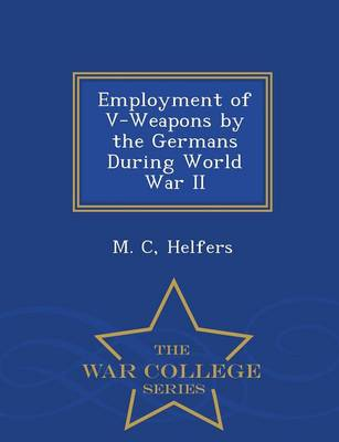 Employment of V-Weapons by the Germans During World War II - War College Series (Paperback)