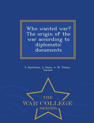 Who Wanted War? the Origin of the War According to Diplomatic Documents - War College Series (Paperback)