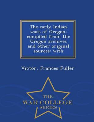 The Early Indian Wars of Oregon: Compiled from the Oregon Archives and Other Original Sources: With - War College Series (Paperback)