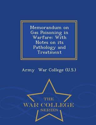 Memorandum on Gas Poisoning in Warfare: With Notes on Its Pathology and Treatment - War College Series (Paperback)