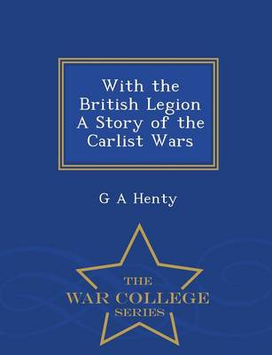 With the British Legion a Story of the Carlist Wars - War College Series (Paperback)