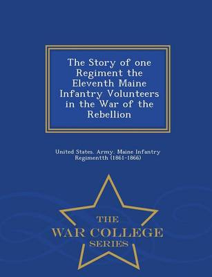 The Story of One Regiment the Eleventh Maine Infantry Volunteers in the War of the Rebellion - War College Series (Paperback)