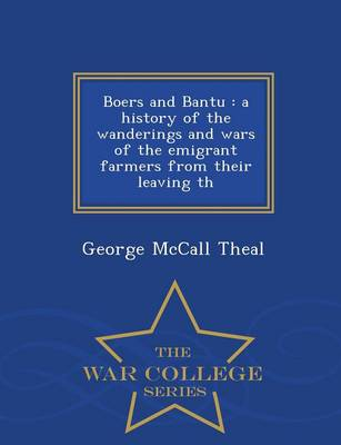 Boers and Bantu: A History of the Wanderings and Wars of the Emigrant Farmers from Their Leaving Th - War College Series (Paperback)