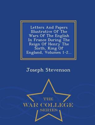 Letters and Papers Illustrative of the Wars of the English in France During the Reign of Henry the Sixth, King of England, Volumes 1-2... - War College Series (Paperback)