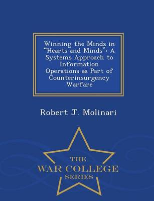 Winning the Minds in Hearts and Minds: A Systems Approach to Information Operations as Part of Counterinsurgency Warfare - War College Series (Paperback)