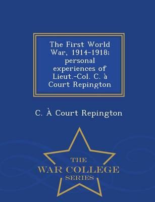The First World War, 1914-1918; Personal Experiences of Lieut.-Col. C. a Court Repington - War College Series (Paperback)