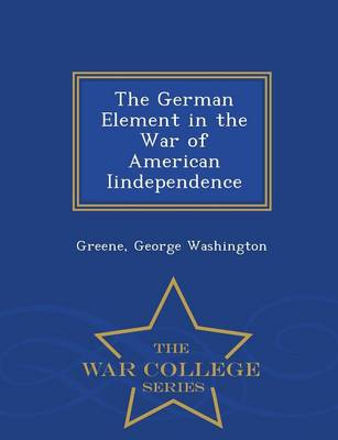 The German Element in the War of American Iindependence - War College Series (Paperback)