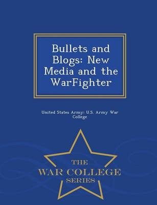 Bullets and Blogs: New Media and the Warfighter - War College Series (Paperback)